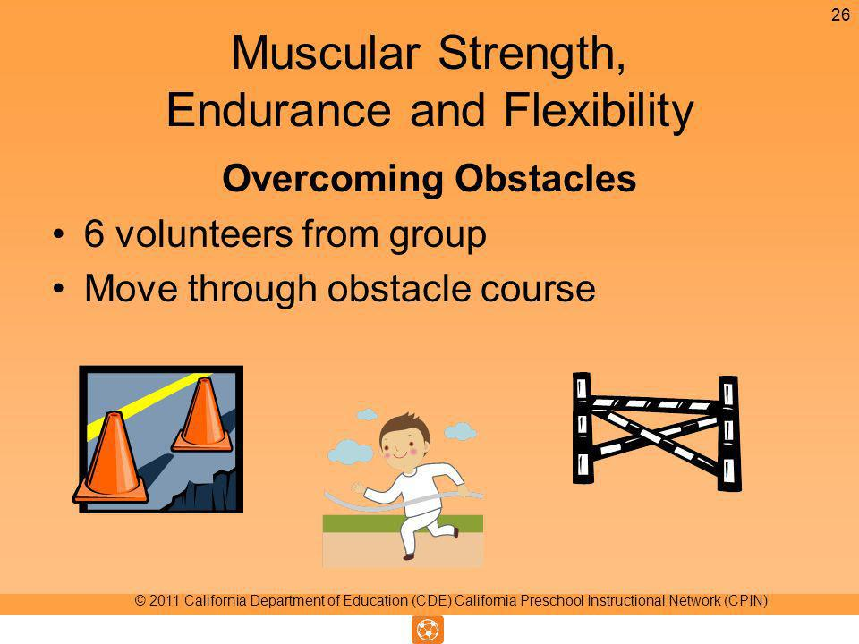 Muscular Strength, Endurance and Flexibility Overcoming Obstacles 6 volunteers from group Move through obstacle course 26 © 2011 California Department of Education (CDE) California Preschool Instructional Network (CPIN)