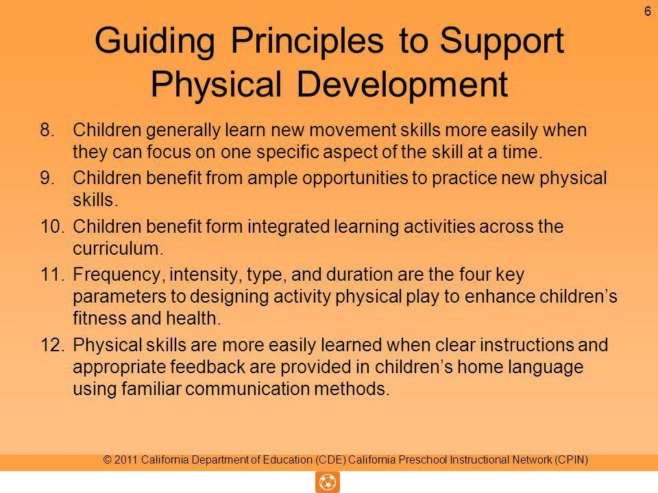 Guiding Principles to Support Physical Development 8.Children generally learn new movement skills more easily when they can focus on one specific aspect of the skill at a time.