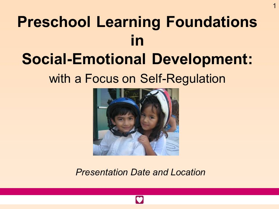 1 Preschool Learning Foundations in Social-Emotional Development: with a Focus on Self-Regulation Presentation Date and Location