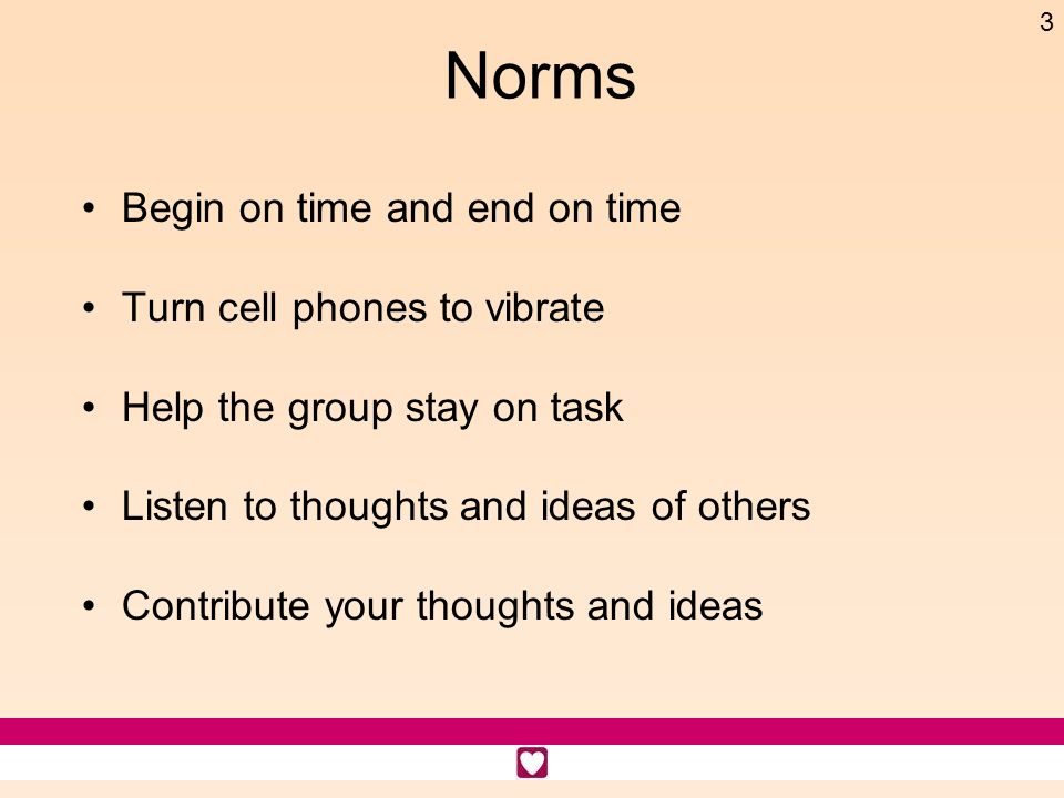 3 Norms Begin on time and end on time Turn cell phones to vibrate Help the group stay on task Listen to thoughts and ideas of others Contribute your t