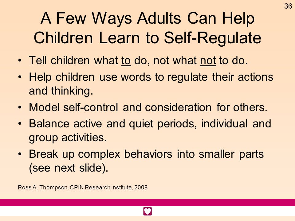 36 A Few Ways Adults Can Help Children Learn to Self-Regulate Tell children what to do, not what not to do. Help children use words to regulate their