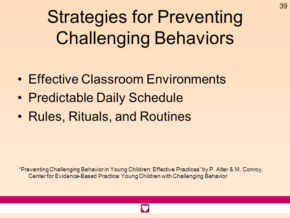 39 Strategies for Preventing Challenging Behaviors Effective Classroom Environments Predictable Daily Schedule Rules, Rituals, and Routines Preventing