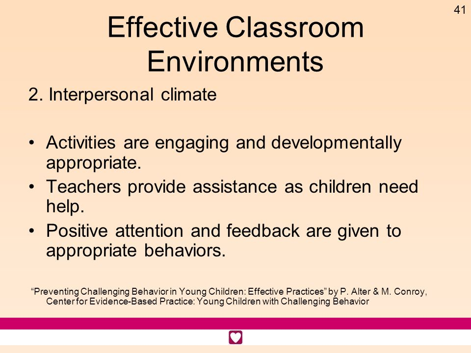41 Effective Classroom Environments 2. Interpersonal climate Activities are engaging and developmentally appropriate. Teachers provide assistance as c