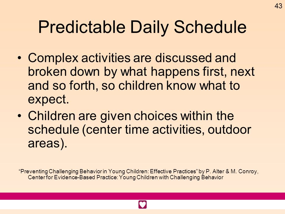 43 Predictable Daily Schedule Complex activities are discussed and broken down by what happens first, next and so forth, so children know what to expe