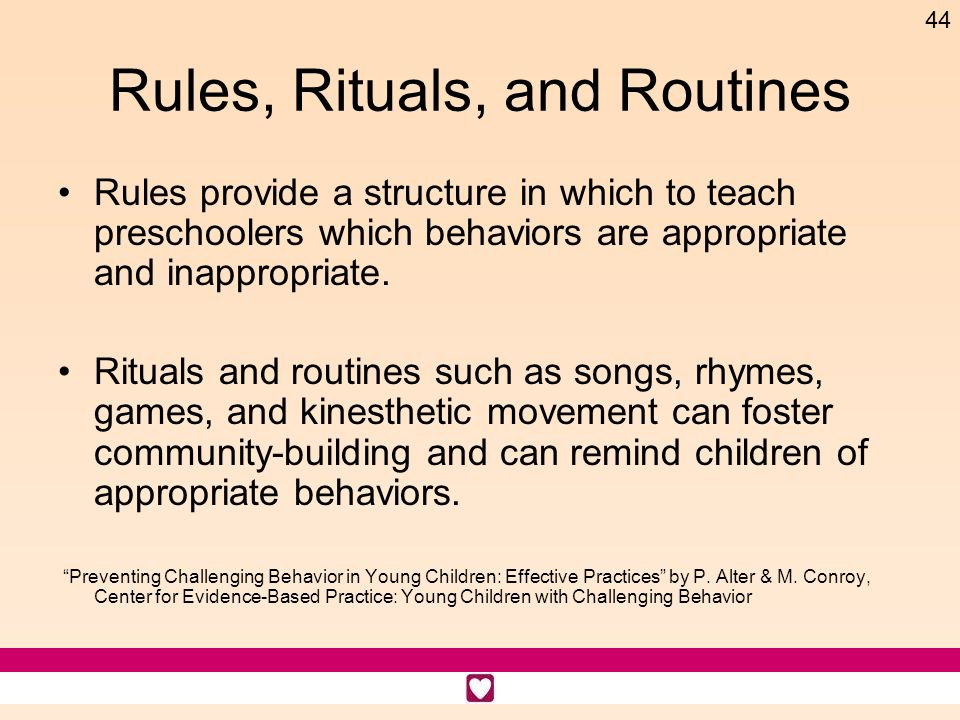 44 Rules, Rituals, and Routines Rules provide a structure in which to teach preschoolers which behaviors are appropriate and inappropriate. Rituals an