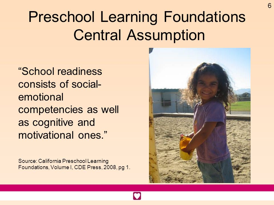 6 Preschool Learning Foundations Central Assumption School readiness consists of social- emotional competencies as well as cognitive and motivational