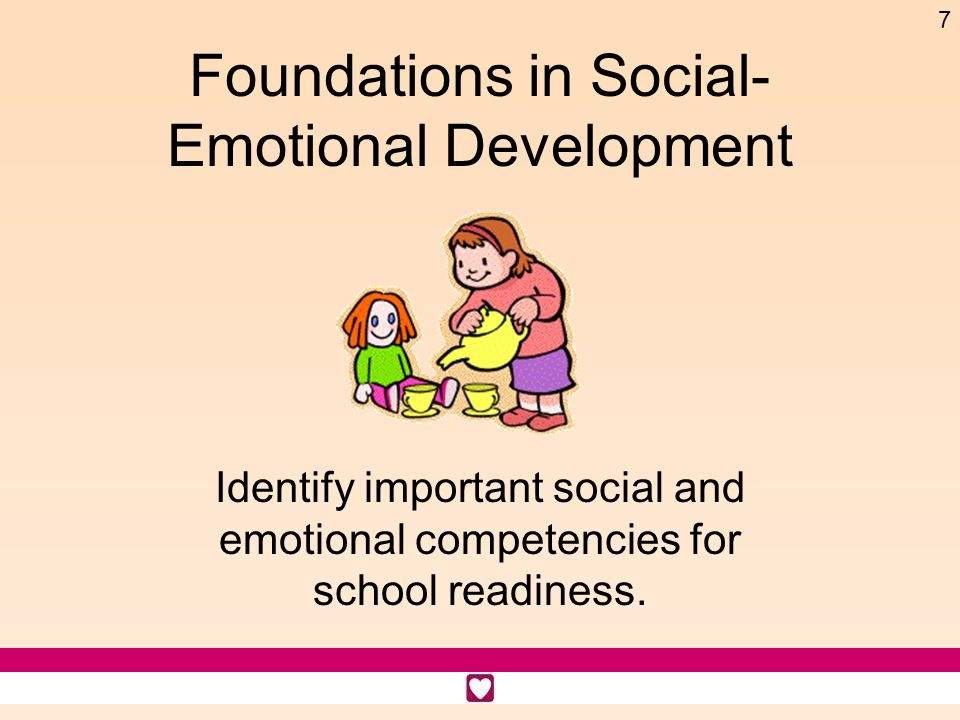 7 Foundations in Social- Emotional Development Identify important social and emotional competencies for school readiness.