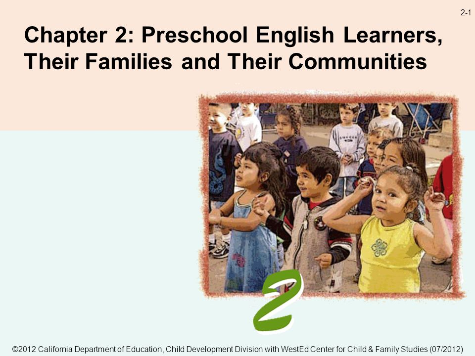 2-1 Chapter 2: Preschool English Learners, Their Families and Their Communities ©2012 California Department of Education, Child Development Division with WestEd Center for Child & Family Studies (07/2012)