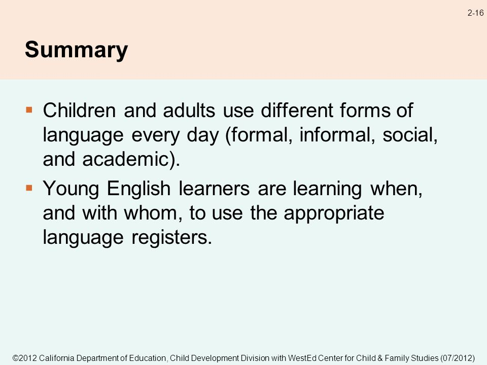 ©2012 California Department of Education, Child Development Division with WestEd Center for Child & Family Studies (07/2012) 2-16 Summary Children and adults use different forms of language every day (formal, informal, social, and academic).