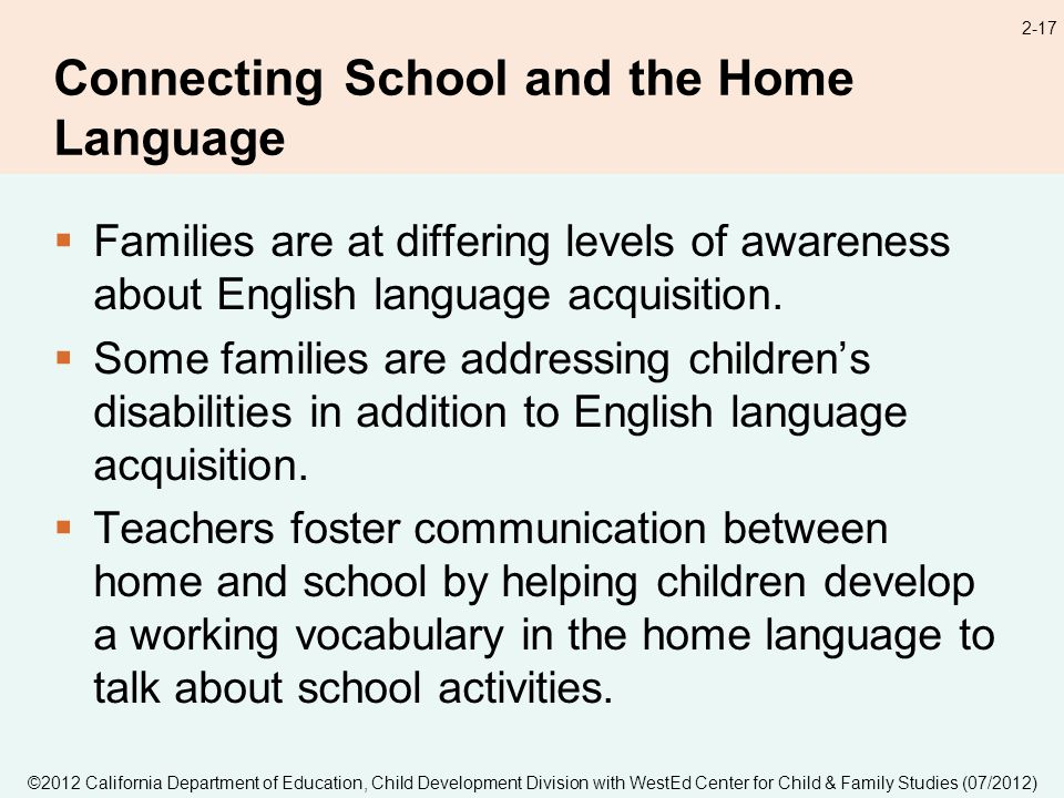©2012 California Department of Education, Child Development Division with WestEd Center for Child & Family Studies (07/2012) 2-17 Connecting School and the Home Language Families are at differing levels of awareness about English language acquisition.