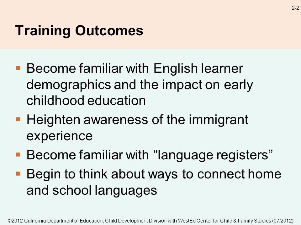 2-2 Training Outcomes Become familiar with English learner demographics and the impact on early childhood education Heighten awareness of the immigrant experience Become familiar with language registers Begin to think about ways to connect home and school languages