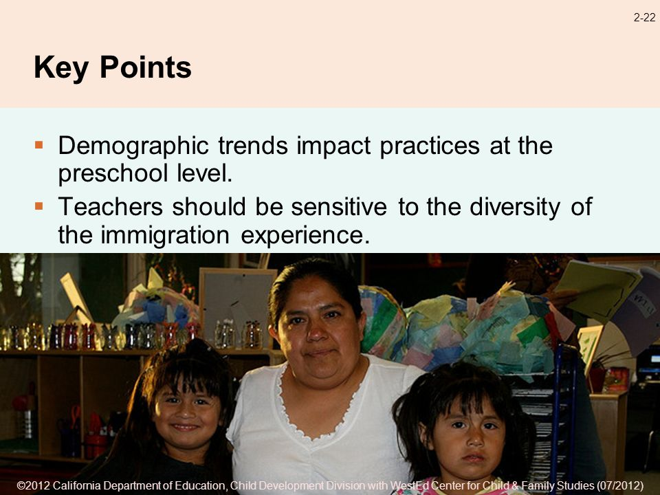 ©2012 California Department of Education, Child Development Division with WestEd Center for Child & Family Studies (07/2012) 2-22 Key Points Demographic trends impact practices at the preschool level.