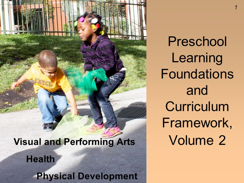 1 Preschool Learning Foundations and Curriculum Framework, Volume 2 Visual and Performing Arts Health Physical Development