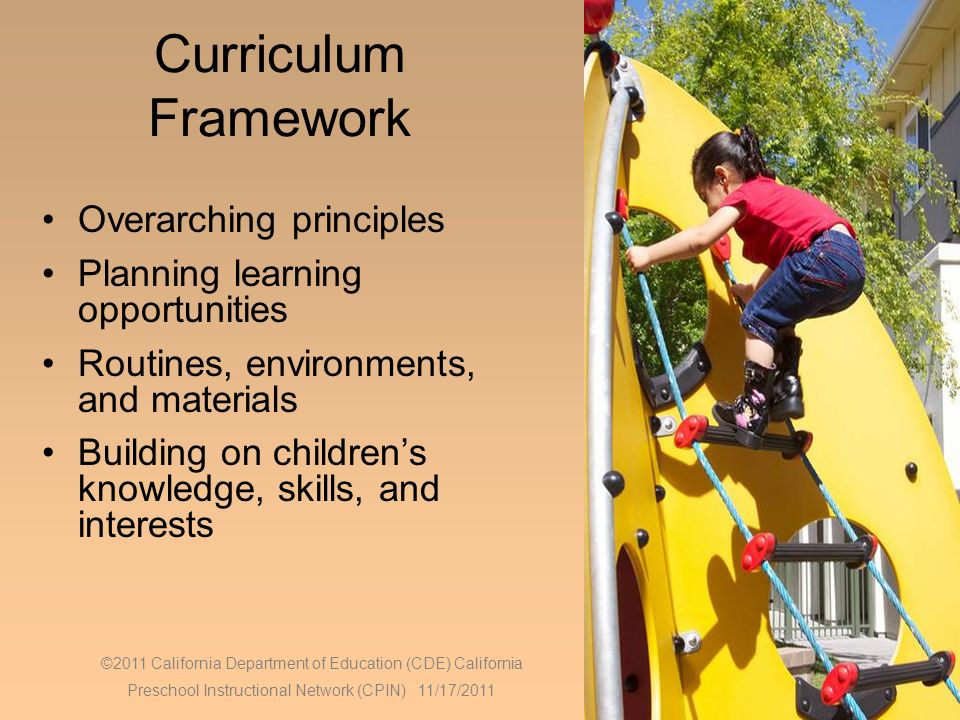 10 Curriculum Framework Overarching principles Planning learning opportunities Routines, environments, and materials Building on childrens knowledge, skills, and interests ©2011 California Department of Education (CDE) California Preschool Instructional Network (CPIN) 11/17/2011