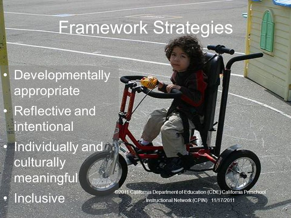 12 Framework Strategies Developmentally appropriate Reflective and intentional Individually and culturally meaningful Inclusive ©2011 California Department of Education (CDE) California Preschool Instructional Network (CPIN) 11/17/2011