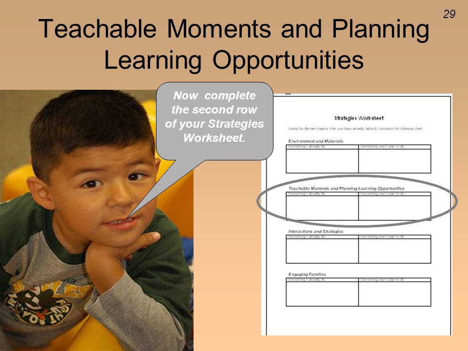 29 Teachable Moments and Planning Learning Opportunities Now complete the second row of your Strategies Worksheet.