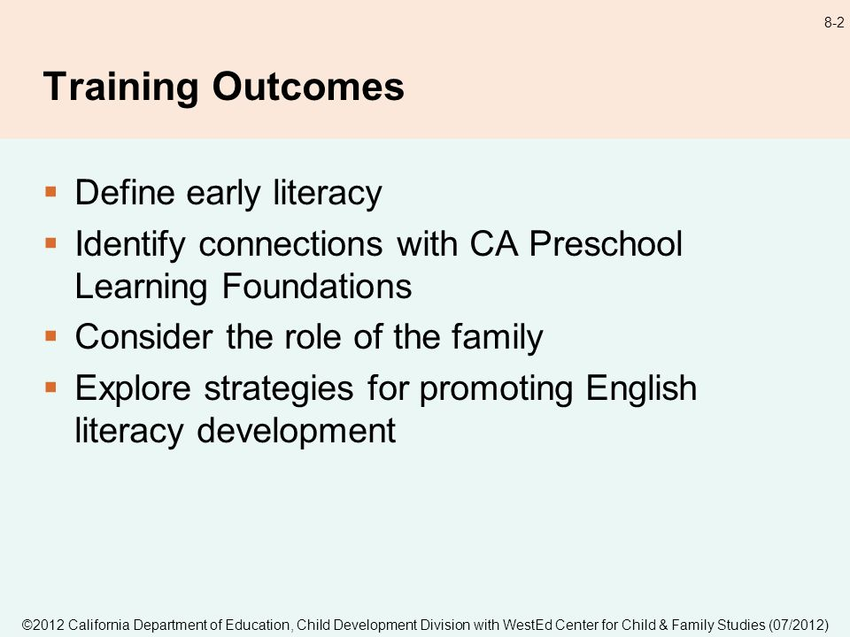©2012 California Department of Education, Child Development Division with WestEd Center for Child & Family Studies (07/2012) 8-3 Early Literacy The gradual and ongoing process of learning to understand and use language that begins at birth and continues through the early childhood years.