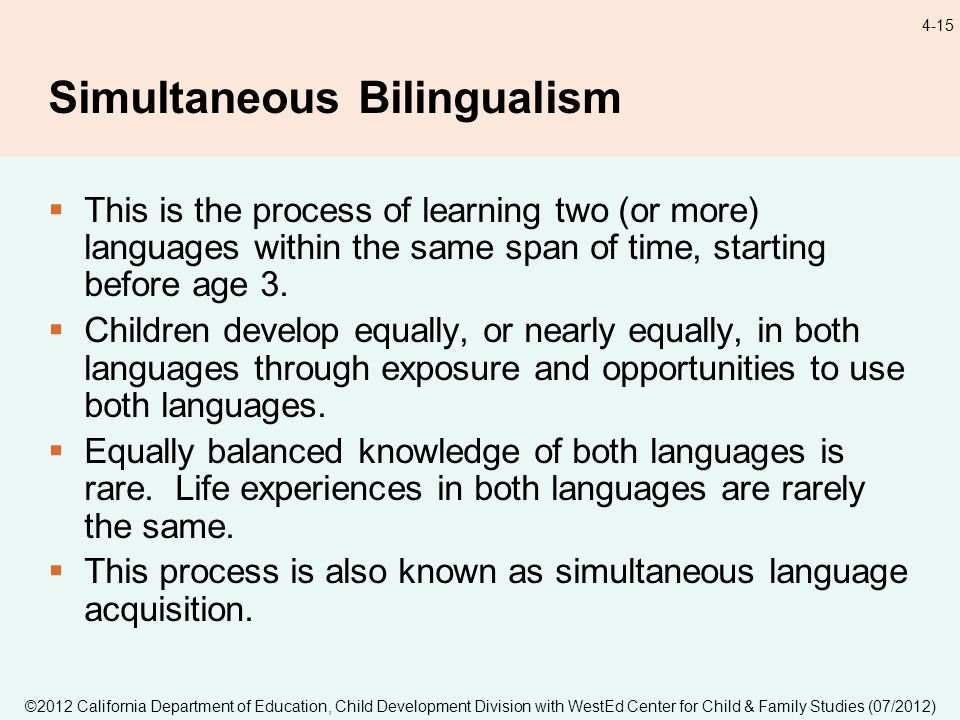 ©2012 California Department of Education, Child Development Division with WestEd Center for Child & Family Studies (07/2012) 4-15 Simultaneous Bilingualism This is the process of learning two (or more) languages within the same span of time, starting before age 3.