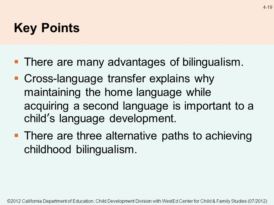 ©2012 California Department of Education, Child Development Division with WestEd Center for Child & Family Studies (07/2012) 4-19 Key Points There are many advantages of bilingualism.
