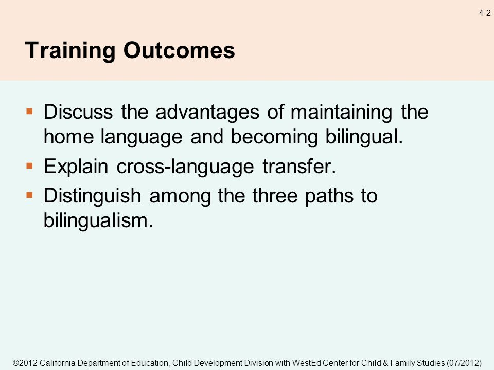 ©2012 California Department of Education, Child Development Division with WestEd Center for Child & Family Studies (07/2012) 4-2 Training Outcomes Discuss the advantages of maintaining the home language and becoming bilingual.