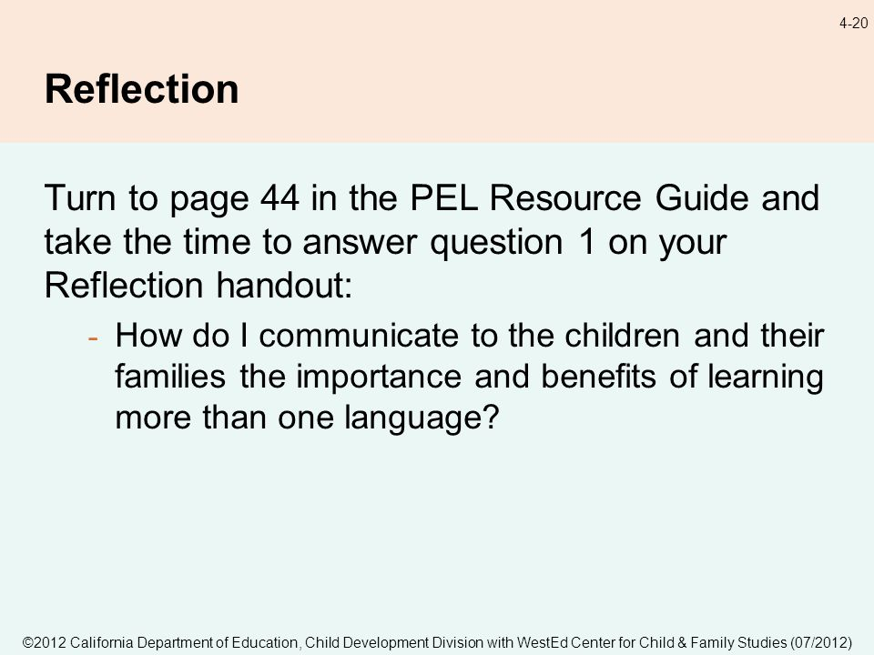 ©2012 California Department of Education, Child Development Division with WestEd Center for Child & Family Studies (07/2012) 4-20 Reflection Turn to page 44 in the PEL Resource Guide and take the time to answer question 1 on your Reflection handout: - How do I communicate to the children and their families the importance and benefits of learning more than one language