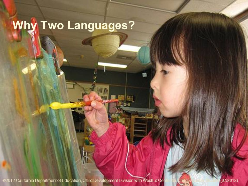 ©2012 California Department of Education, Child Development Division with WestEd Center for Child & Family Studies (07/2012) 4-3 Why Two Languages.