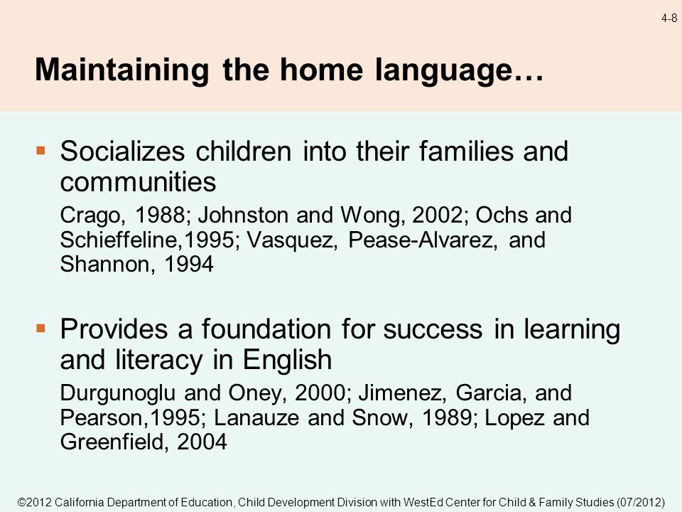 ©2012 California Department of Education, Child Development Division with WestEd Center for Child & Family Studies (07/2012) 4-8 Maintaining the home language… Socializes children into their families and communities Crago, 1988; Johnston and Wong, 2002; Ochs and Schieffeline,1995; Vasquez, Pease-Alvarez, and Shannon, 1994 Provides a foundation for success in learning and literacy in English Durgunoglu and Oney, 2000; Jimenez, Garcia, and Pearson,1995; Lanauze and Snow, 1989; Lopez and Greenfield, 2004