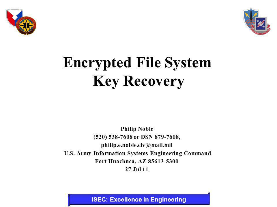 ISEC: Excellence in Engineering Encrypted File System Key Recovery Philip Noble (520) 538-7608 or DSN 879-7608, philip.e.noble.civ@mail.mil U.S.