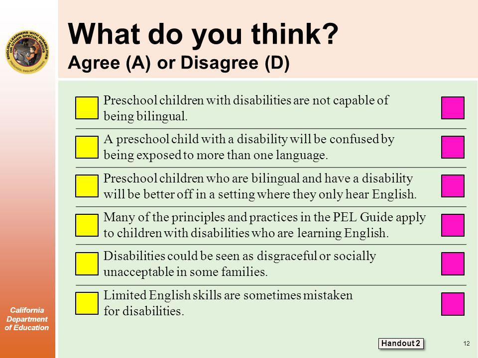 California Department of Education What do you think? Agree (A) or Disagree (D) Preschool children with disabilities are not capable of being bilingua