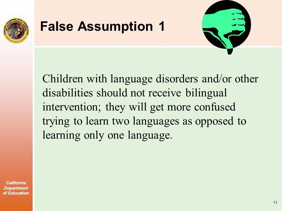 California Department of Education False Assumption 1 Children with language disorders and/or other disabilities should not receive bilingual intervention; they will get more confused trying to learn two languages as opposed to learning only one language.