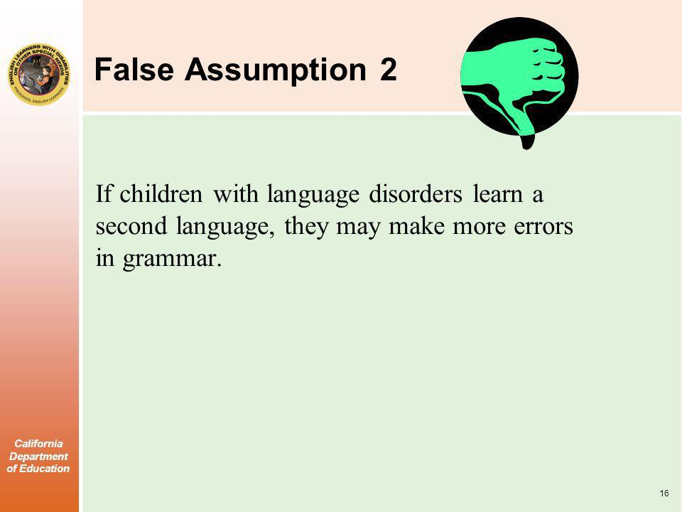 California Department of Education False Assumption 2 If children with language disorders learn a second language, they may make more errors in grammar.
