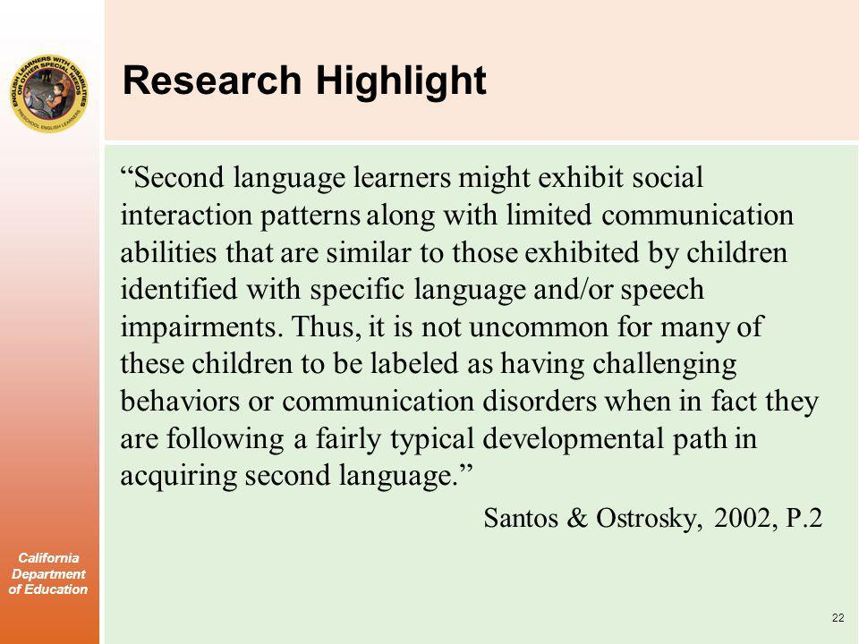 California Department of Education Research Highlight Second language learners might exhibit social interaction patterns along with limited communication abilities that are similar to those exhibited by children identified with specific language and/or speech impairments.