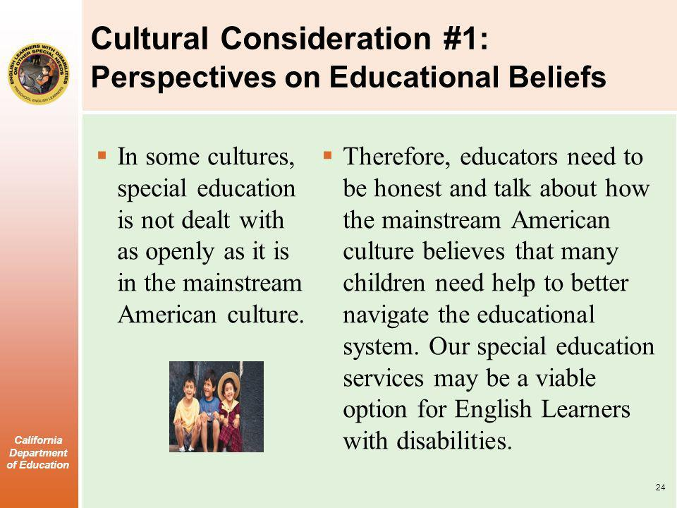 California Department of Education Cultural Consideration #1: Perspectives on Educational Beliefs In some cultures, special education is not dealt with as openly as it is in the mainstream American culture.
