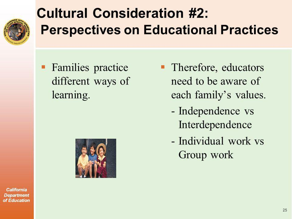 California Department of Education Cultural Consideration #2: Perspectives on Educational Practices Families practice different ways of learning.