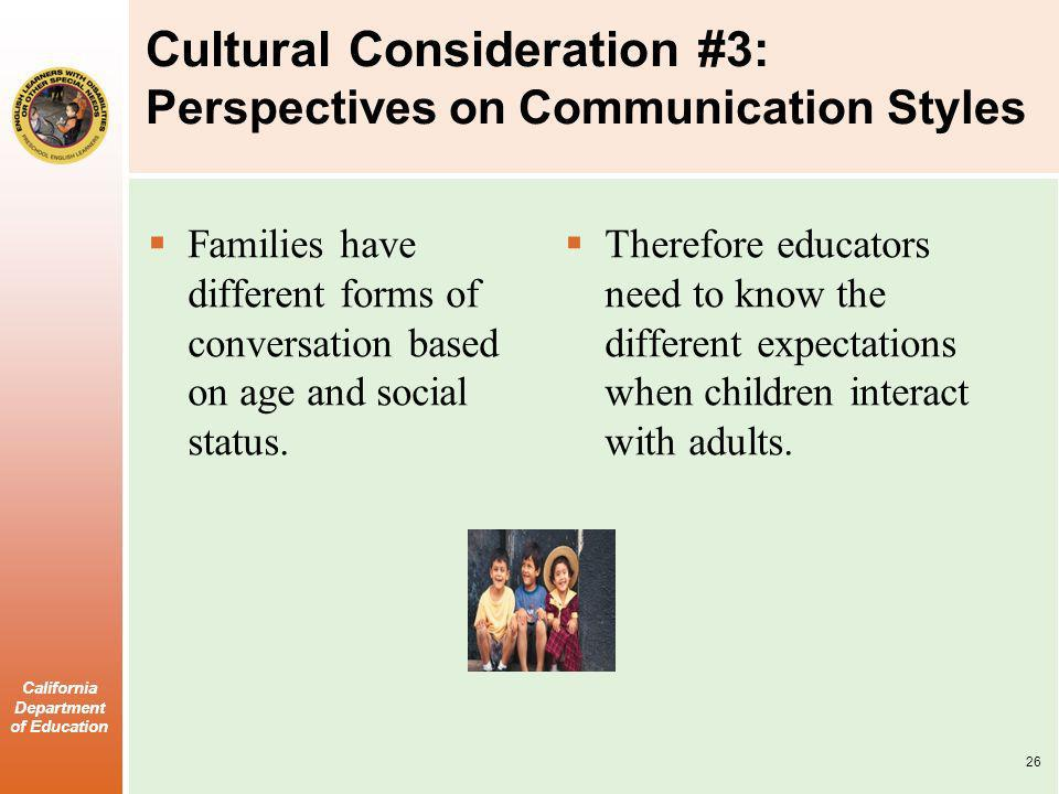 California Department of Education Cultural Consideration #3: Perspectives on Communication Styles Families have different forms of conversation based on age and social status.