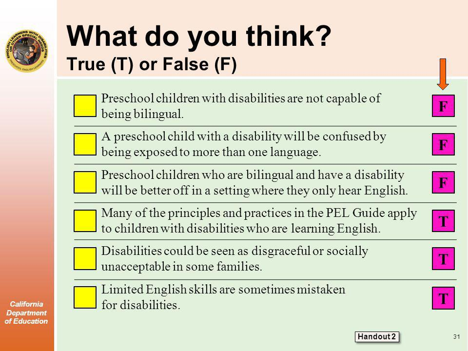 California Department of Education What do you think? True (T) or False (F) Preschool children with disabilities are not capable of being bilingual. A