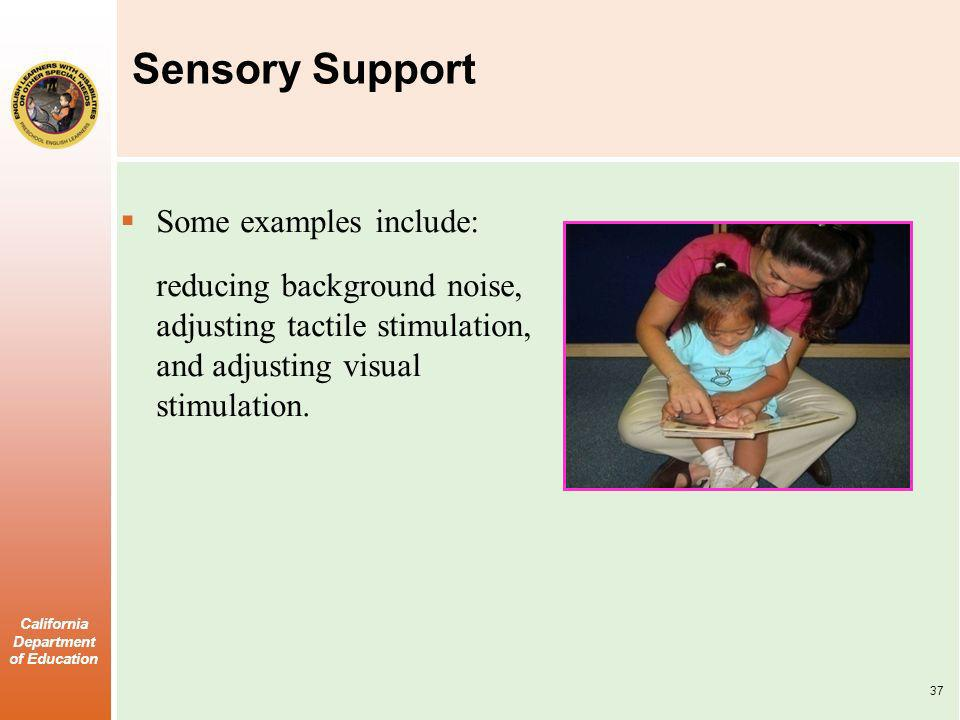 California Department of Education Sensory Support Some examples include: reducing background noise, adjusting tactile stimulation, and adjusting visu