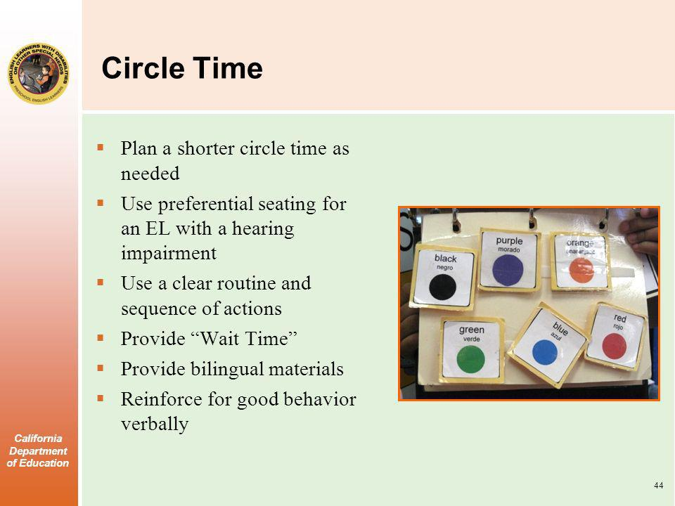 California Department of Education Circle Time Plan a shorter circle time as needed Use preferential seating for an EL with a hearing impairment Use a clear routine and sequence of actions Provide Wait Time Provide bilingual materials Reinforce for good behavior verbally 44