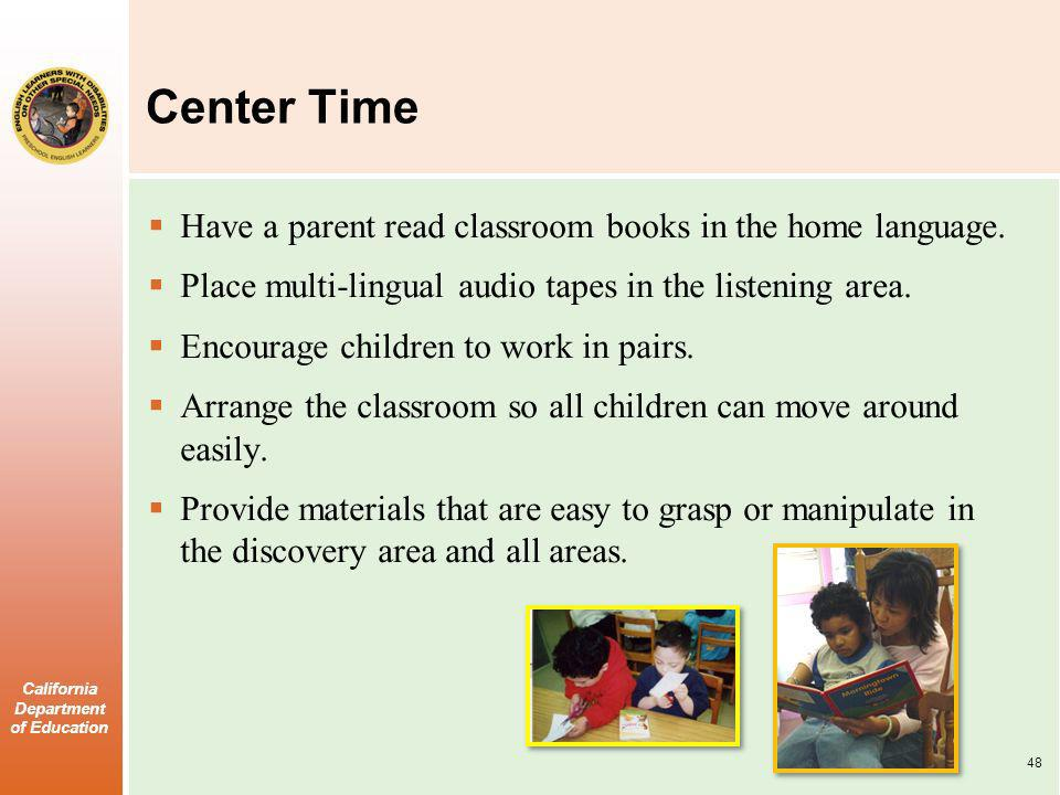 California Department of Education Center Time Have a parent read classroom books in the home language. Place multi-lingual audio tapes in the listeni