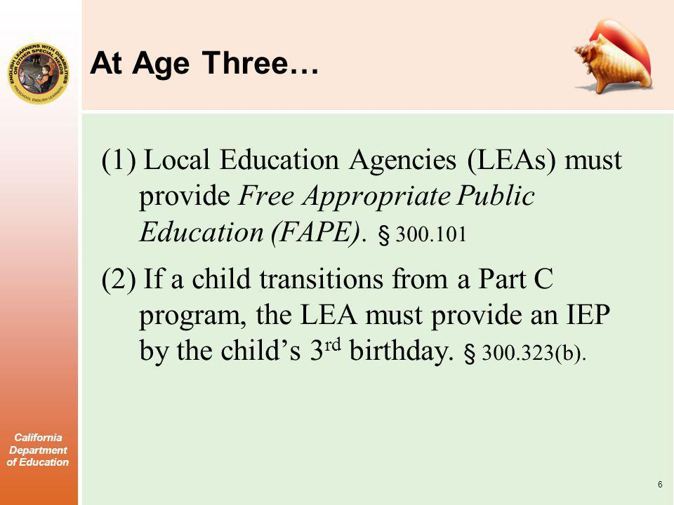 California Department of Education At Age Three… (1) Local Education Agencies (LEAs) must provide Free Appropriate Public Education (FAPE). § 300.101
