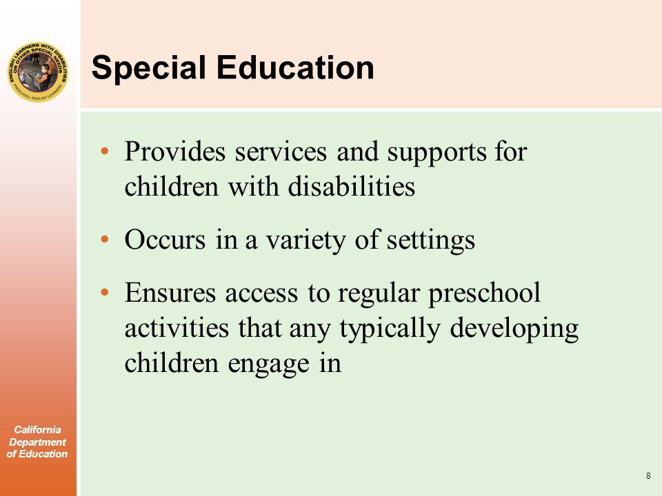 California Department of Education Special Education Provides services and supports for children with disabilities Occurs in a variety of settings Ensures access to regular preschool activities that any typically developing children engage in 8