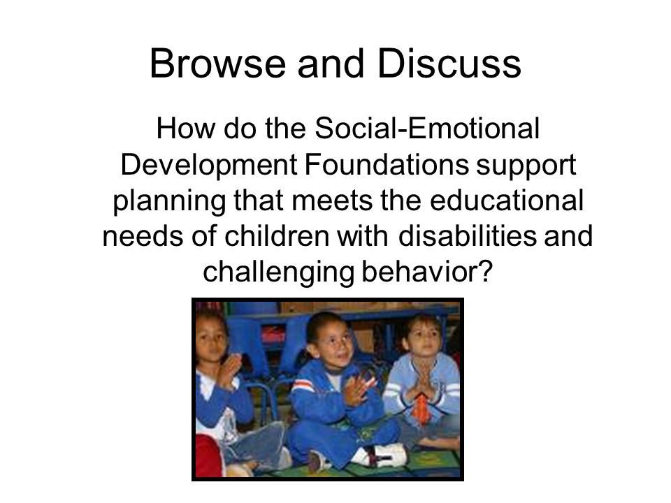 Browse and Discuss How do the Social-Emotional Development Foundations support planning that meets the educational needs of children with disabilities and challenging behavior