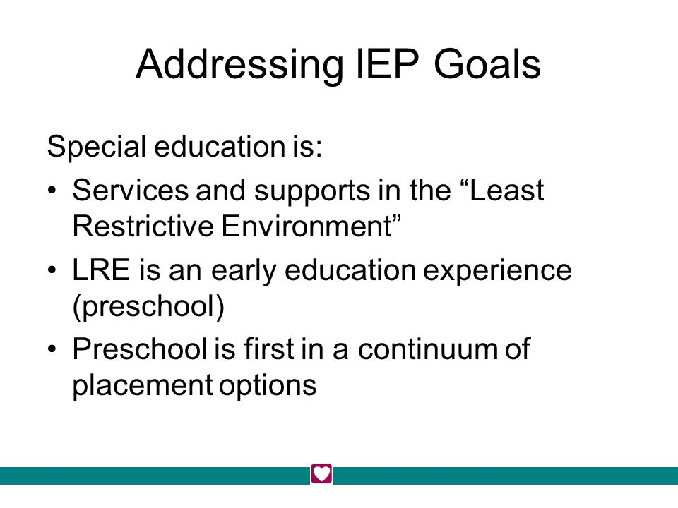 Addressing IEP Goals Special education is: Services and supports in the Least Restrictive Environment LRE is an early education experience (preschool) Preschool is first in a continuum of placement options