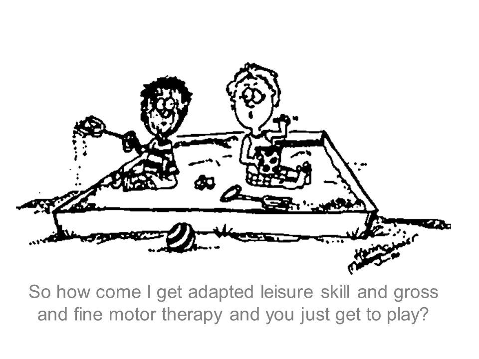 So how come I get adapted leisure skill and gross and fine motor therapy and you just get to play