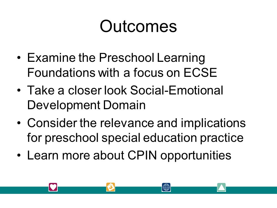 Outcomes Examine the Preschool Learning Foundations with a focus on ECSE Take a closer look Social-Emotional Development Domain Consider the relevance and implications for preschool special education practice Learn more about CPIN opportunities 2/27/2014