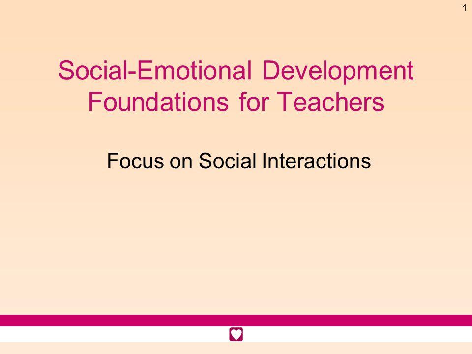 1 Social-Emotional Development Foundations for Teachers Focus on Social Interactions