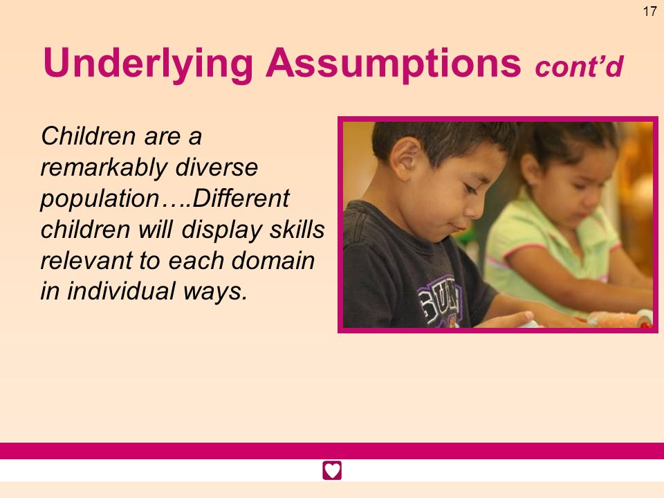 17 Underlying Assumptions contd Children are a remarkably diverse population….Different children will display skills relevant to each domain in indivi