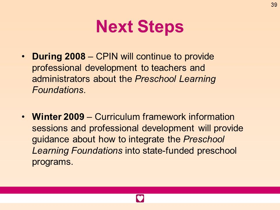 39 Next Steps During 2008 – CPIN will continue to provide professional development to teachers and administrators about the Preschool Learning Foundat