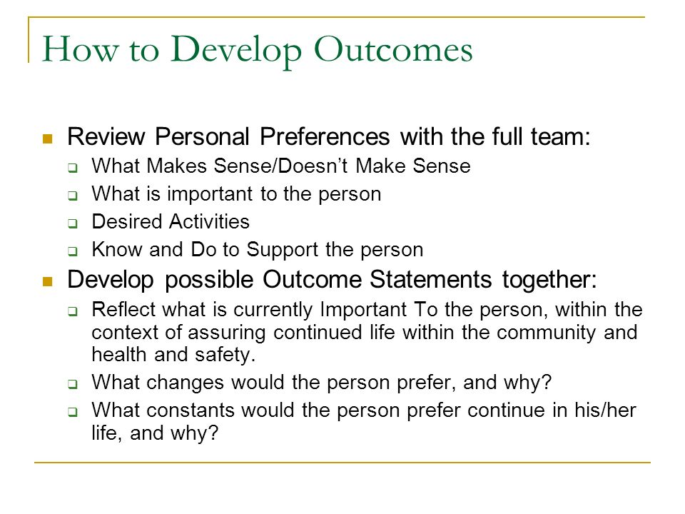 How to Develop Outcomes Review Personal Preferences with the full team: What Makes Sense/Doesnt Make Sense What is important to the person Desired Act