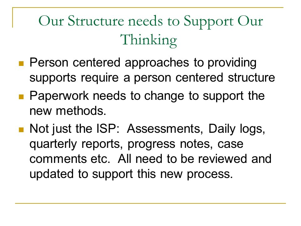Our Structure needs to Support Our Thinking Person centered approaches to providing supports require a person centered structure Paperwork needs to ch